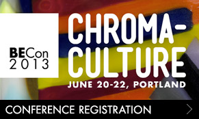 BECon 2013: CHROMA-CULTURE. June 20-22, Portland. Early registration rate ends April 30.
